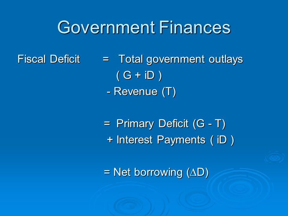 Government Finances Fiscal Deficit = Total government outlays ( G + iD ) ( G + iD ) - Revenue (T) - Revenue (T) = Primary Deficit (G - T) + Interest Payments ( iD ) + Interest Payments ( iD ) = Net borrowing (D)
