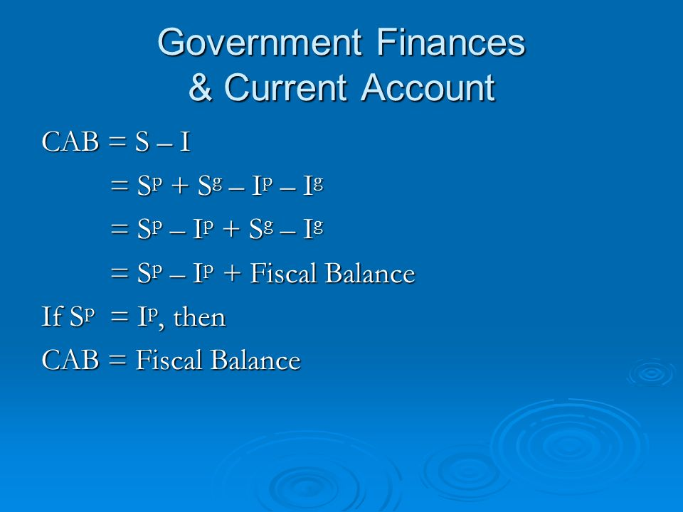Government Finances & Current Account CAB = S – I = S p + S g – I p – I g = S p – I p + S g – I g = S p – I p + Fiscal Balance If S p = I p, then CAB = Fiscal Balance