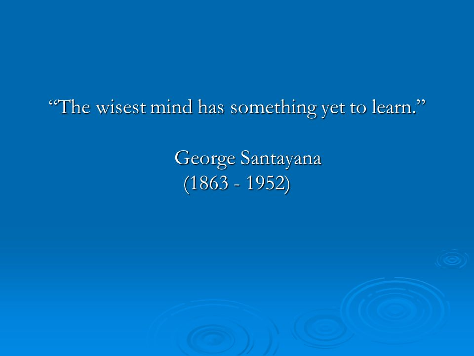 The wisest mind has something yet to learn. George Santayana (1863 - 1952)