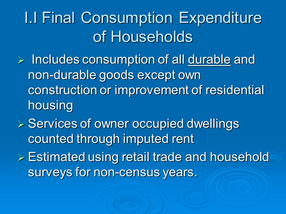 I.I Final Consumption Expenditure of Households Includes consumption of all durable and non-durable goods except own construction or improvement of residential housing Includes consumption of all durable and non-durable goods except own construction or improvement of residential housing Services of owner occupied dwellings counted through imputed rent Services of owner occupied dwellings counted through imputed rent Estimated using retail trade and household surveys for non-census years.