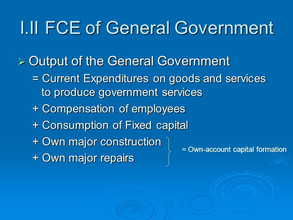 I.II FCE of General Government Output of the General Government Output of the General Government = Current Expenditures on goods and services to produce government services + Compensation of employees + Consumption of Fixed capital + Own major construction + Own major repairs = Own-account capital formation