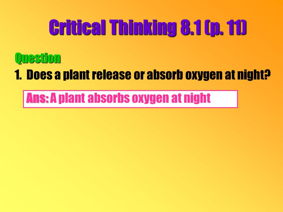 Critical Thinking 8.1 (p. 11) Question 1.Does a plant release or absorb oxygen at night.