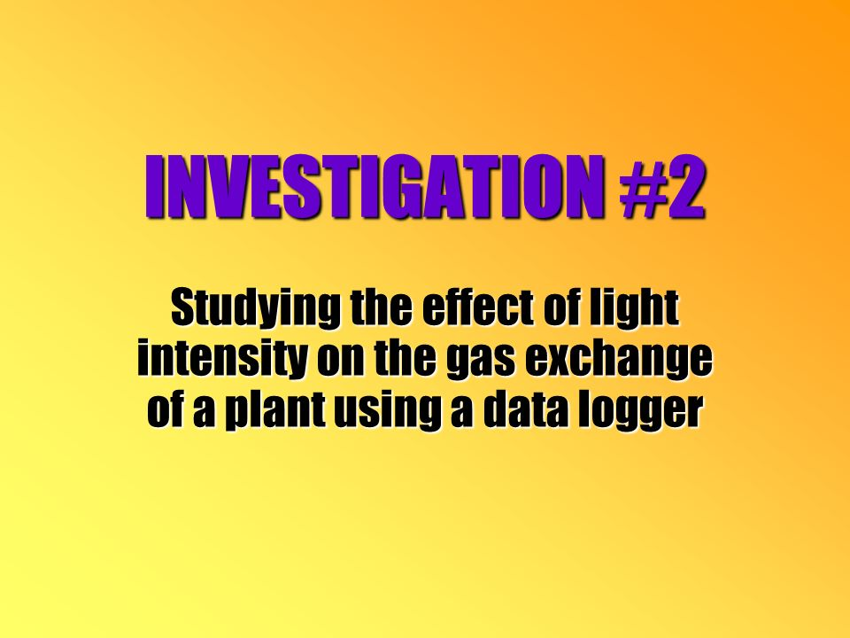 INVESTIGATION #2 Studying the effect of light intensity on the gas exchange of a plant using a data logger