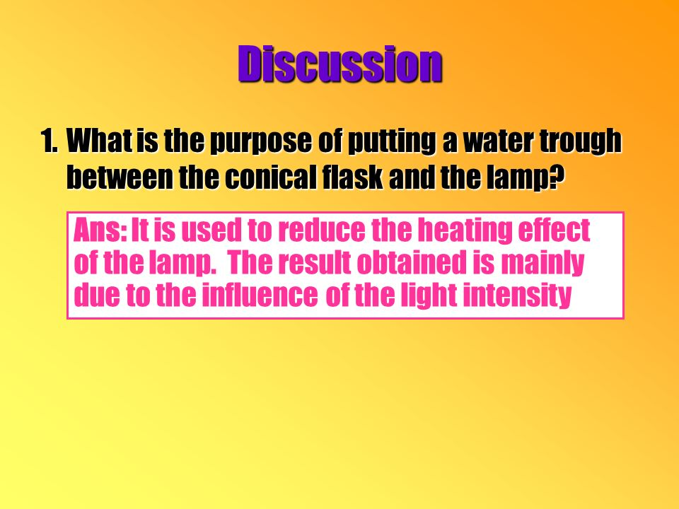 Discussion 1.What is the purpose of putting a water trough between the conical flask and the lamp.
