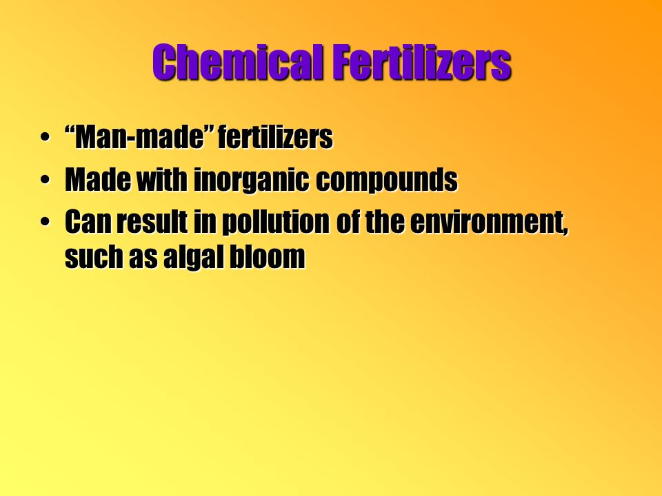 Chemical Fertilizers Man-made fertilizersMan-made fertilizers Made with inorganic compoundsMade with inorganic compounds Can result in pollution of the environment, such as algal bloomCan result in pollution of the environment, such as algal bloom