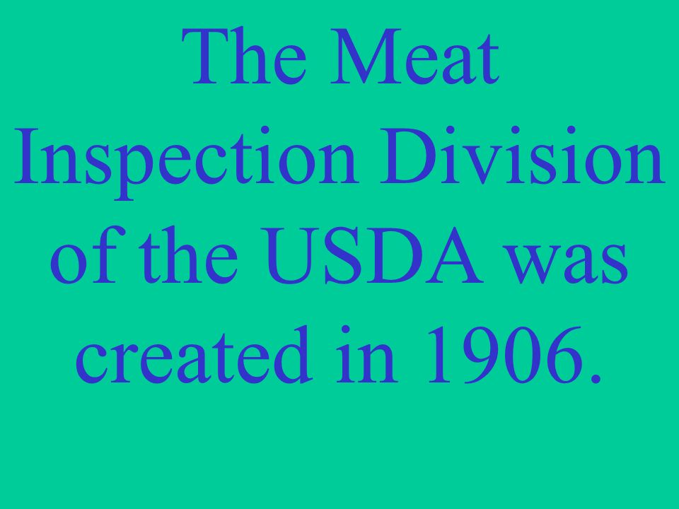 The Meat Inspection Division of the USDA was created in 1906.