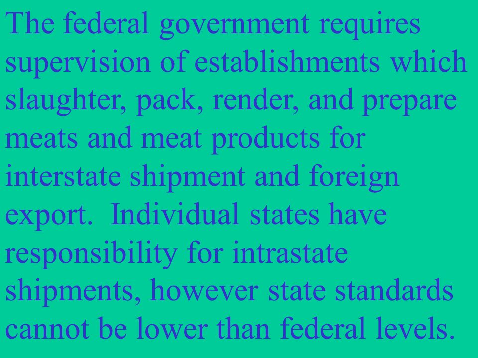 The federal government requires supervision of establishments which slaughter, pack, render, and prepare meats and meat products for interstate shipment and foreign export.
