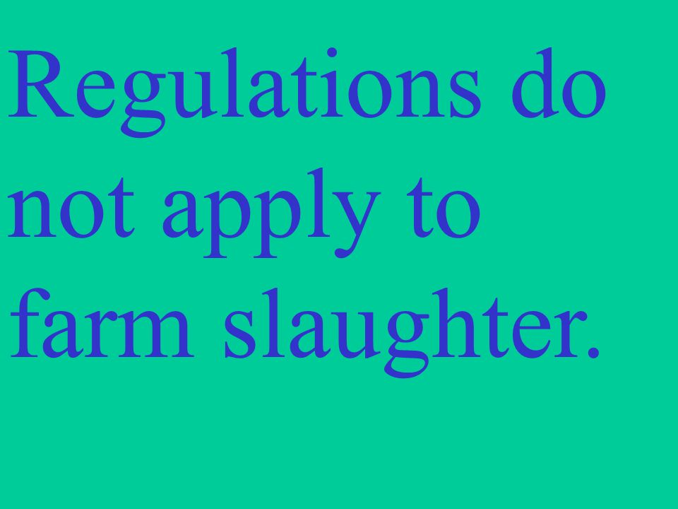 Regulations do not apply to farm slaughter.