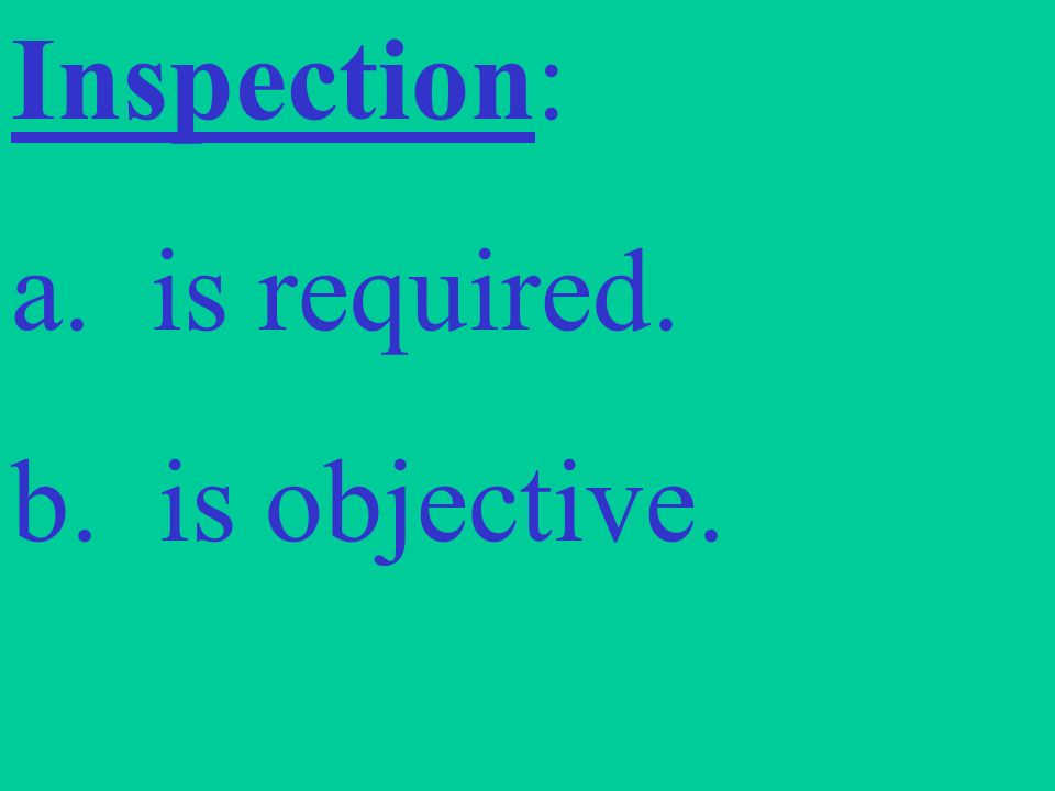 Inspection: a. is required. b. is objective.