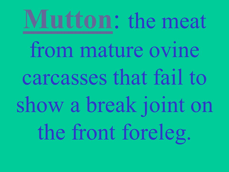 Mutton: the meat from mature ovine carcasses that fail to show a break joint on the front foreleg.