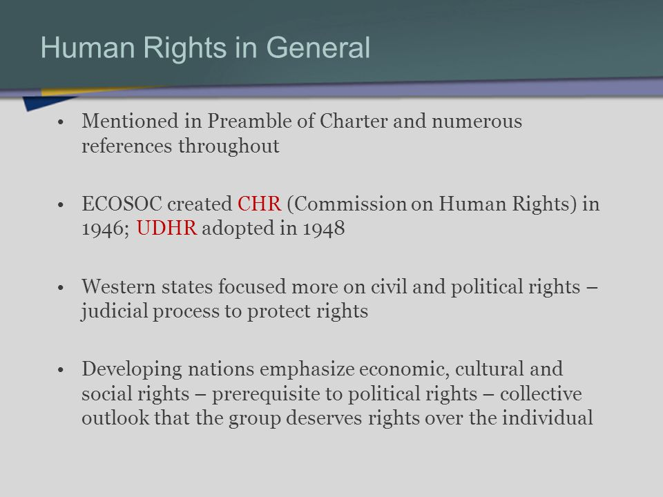 Human Rights in General Mentioned in Preamble of Charter and numerous references throughout ECOSOC created CHR (Commission on Human Rights) in 1946; UDHR adopted in 1948 Western states focused more on civil and political rights – judicial process to protect rights Developing nations emphasize economic, cultural and social rights – prerequisite to political rights – collective outlook that the group deserves rights over the individual