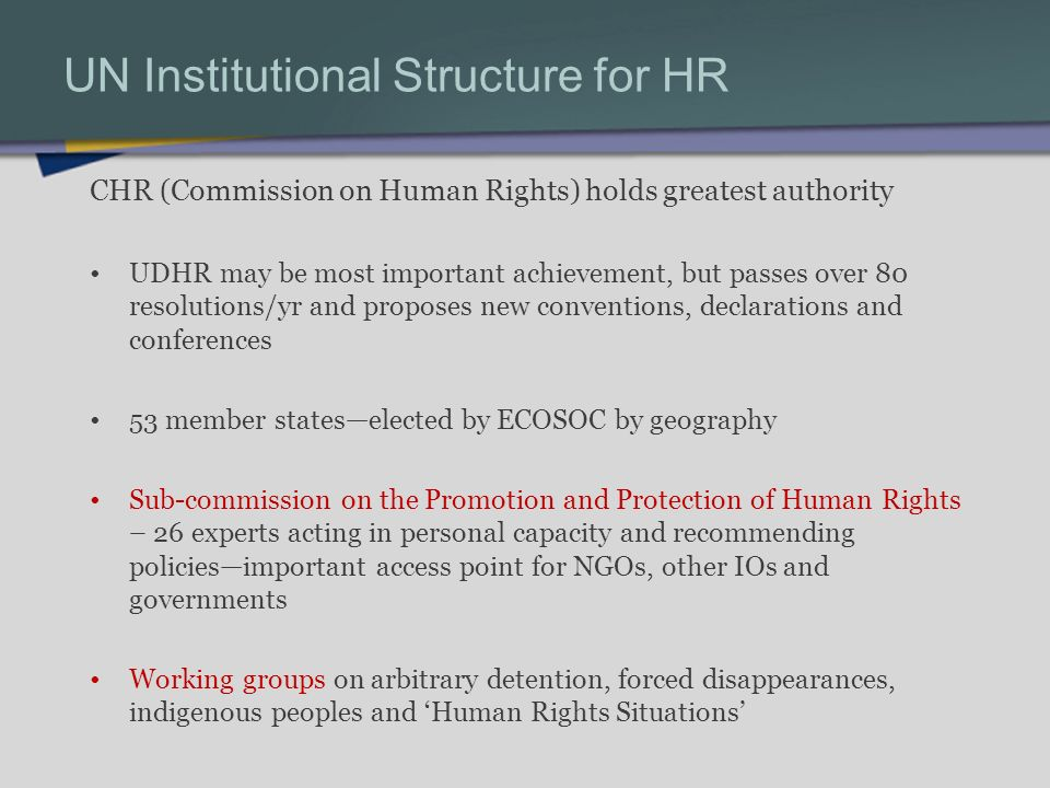 UN Institutional Structure for HR CHR (Commission on Human Rights) holds greatest authority UDHR may be most important achievement, but passes over 80 resolutions/yr and proposes new conventions, declarations and conferences 53 member stateselected by ECOSOC by geography Sub-commission on the Promotion and Protection of Human Rights – 26 experts acting in personal capacity and recommending policiesimportant access point for NGOs, other IOs and governments Working groups on arbitrary detention, forced disappearances, indigenous peoples and Human Rights Situations