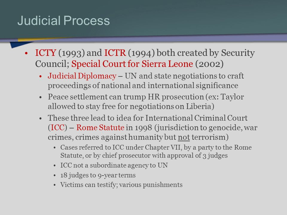Judicial Process ICTY (1993) and ICTR (1994) both created by Security Council; Special Court for Sierra Leone (2002) Judicial Diplomacy – UN and state negotiations to craft proceedings of national and international significance Peace settlement can trump HR prosecution (ex: Taylor allowed to stay free for negotiations on Liberia) These three lead to idea for International Criminal Court (ICC) – Rome Statute in 1998 (jurisdiction to genocide, war crimes, crimes against humanity but not terrorism) Cases referred to ICC under Chapter VII, by a party to the Rome Statute, or by chief prosecutor with approval of 3 judges ICC not a subordinate agency to UN 18 judges to 9-year terms Victims can testify; various punishments
