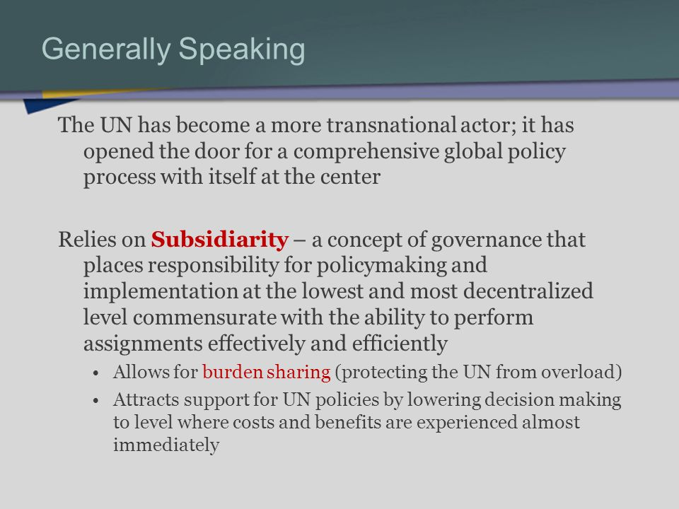 Generally Speaking The UN has become a more transnational actor; it has opened the door for a comprehensive global policy process with itself at the center Relies on Subsidiarity – a concept of governance that places responsibility for policymaking and implementation at the lowest and most decentralized level commensurate with the ability to perform assignments effectively and efficiently Allows for burden sharing (protecting the UN from overload) Attracts support for UN policies by lowering decision making to level where costs and benefits are experienced almost immediately