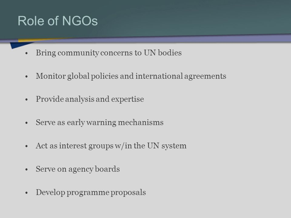 Role of NGOs Bring community concerns to UN bodies Monitor global policies and international agreements Provide analysis and expertise Serve as early warning mechanisms Act as interest groups w/in the UN system Serve on agency boards Develop programme proposals