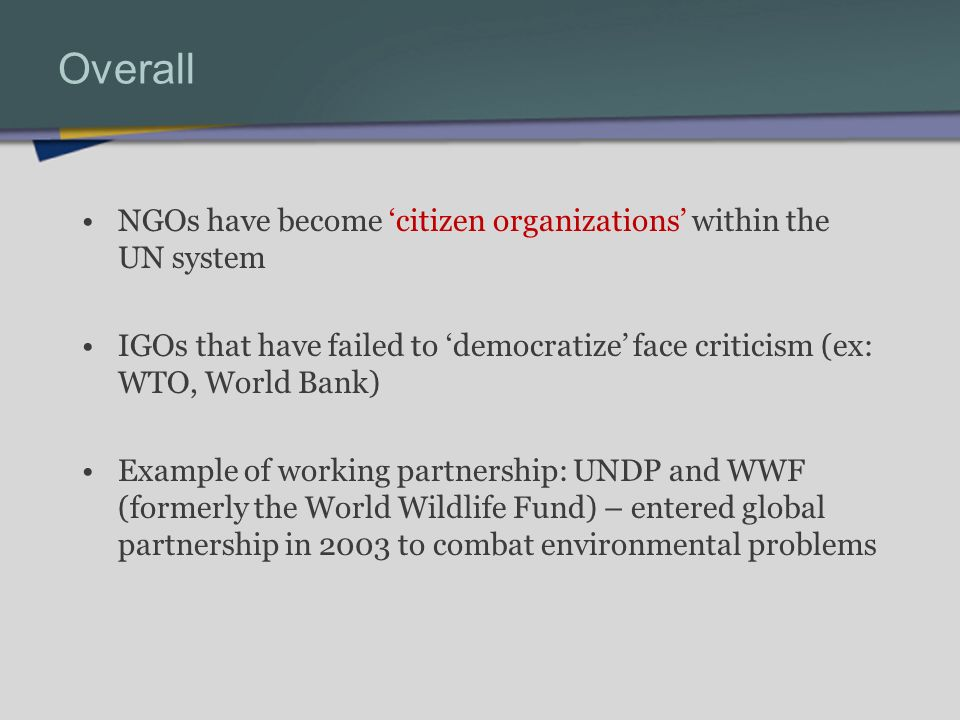 Overall NGOs have become citizen organizations within the UN system IGOs that have failed to democratize face criticism (ex: WTO, World Bank) Example of working partnership: UNDP and WWF (formerly the World Wildlife Fund) – entered global partnership in 2003 to combat environmental problems