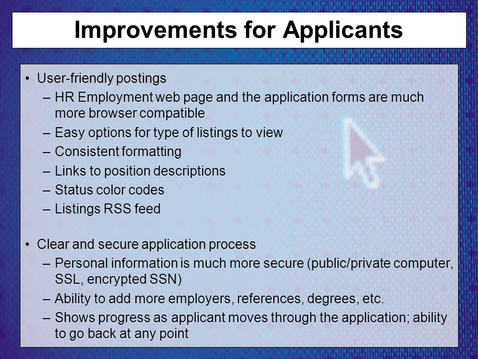 Improvements for Applicants User-friendly postingsUser-friendly postings –HR Employment web page and the application forms are much more browser compatible –Easy options for type of listings to view –Consistent formatting –Links to position descriptions –Status color codes –Listings RSS feed Clear and secure application processClear and secure application process –Personal information is much more secure (public/private computer, SSL, encrypted SSN) –Ability to add more employers, references, degrees, etc.