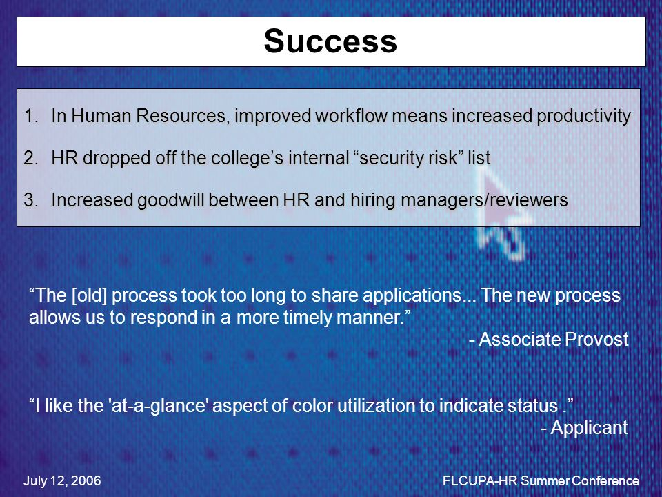 Success 1.In Human Resources, improved workflow means increased productivity 2.HR dropped off the colleges internal security risk list 3.Increased goodwill between HR and hiring managers/reviewers The [old] process took too long to share applications...