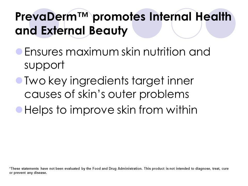 PrevaDerm promotes Internal Health and External Beauty Ensures maximum skin nutrition and support Two key ingredients target inner causes of skins outer problems Helps to improve skin from within *These statements have not been evaluated by the Food and Drug Administration.