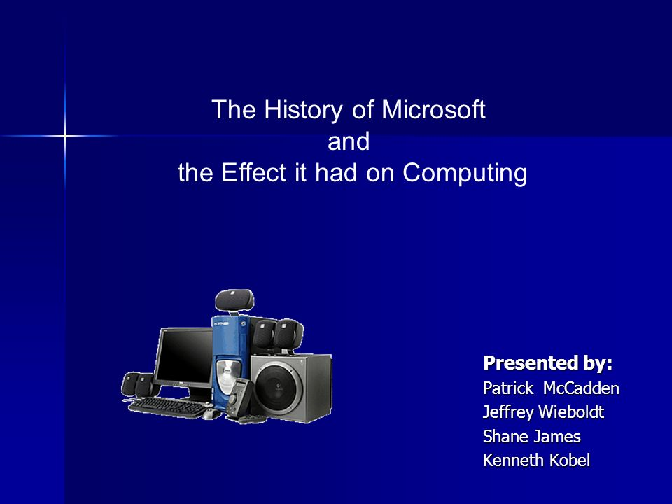 Presented by: Patrick McCadden Jeffrey Wieboldt Shane James Kenneth Kobel The History of Microsoft and the Effect it had on Computing