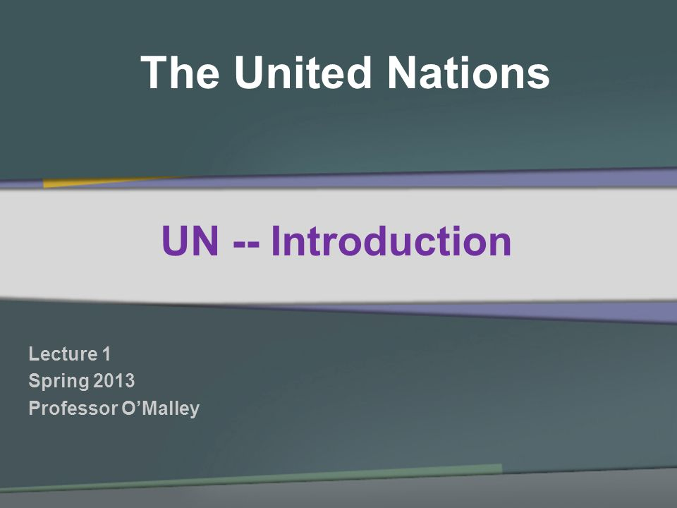 The United Nations Lecture 1 Spring 2013 Professor OMalley UN -- Introduction