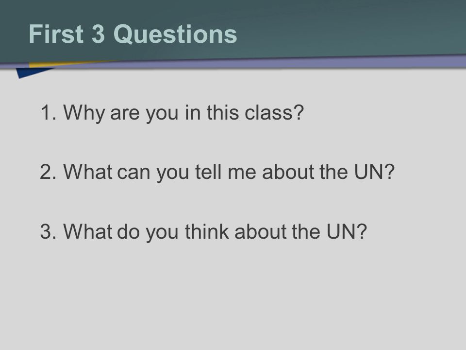 First 3 Questions 1.Why are you in this class. 2.What can you tell me about the UN.