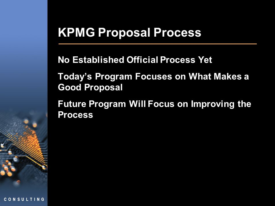 C O N S U L T I N G KPMG Proposal Process No Established Official Process Yet Todays Program Focuses on What Makes a Good Proposal Future Program Will Focus on Improving the Process