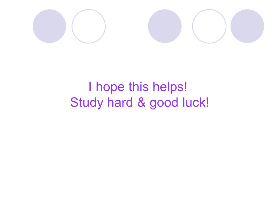 I hope this helps! Study hard & good luck!