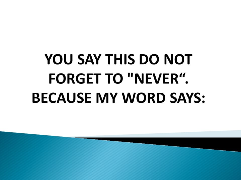 YOU SAY THIS DO NOT FORGET TO NEVER. BECAUSE MY WORD SAYS: