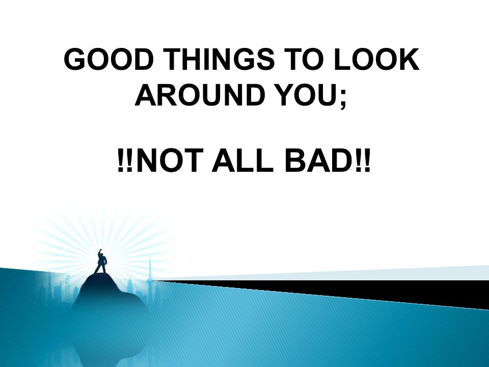 GOOD THINGS TO LOOK AROUND YOU; NOT ALL BAD