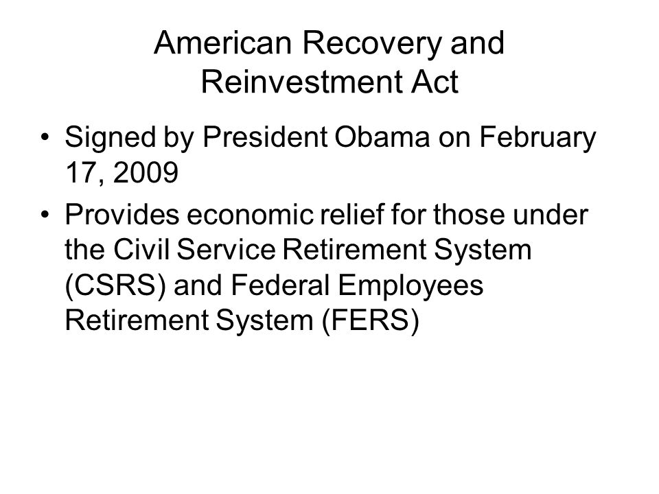 American Recovery and Reinvestment Act Signed by President Obama on February 17, 2009 Provides economic relief for those under the Civil Service Retirement System (CSRS) and Federal Employees Retirement System (FERS)