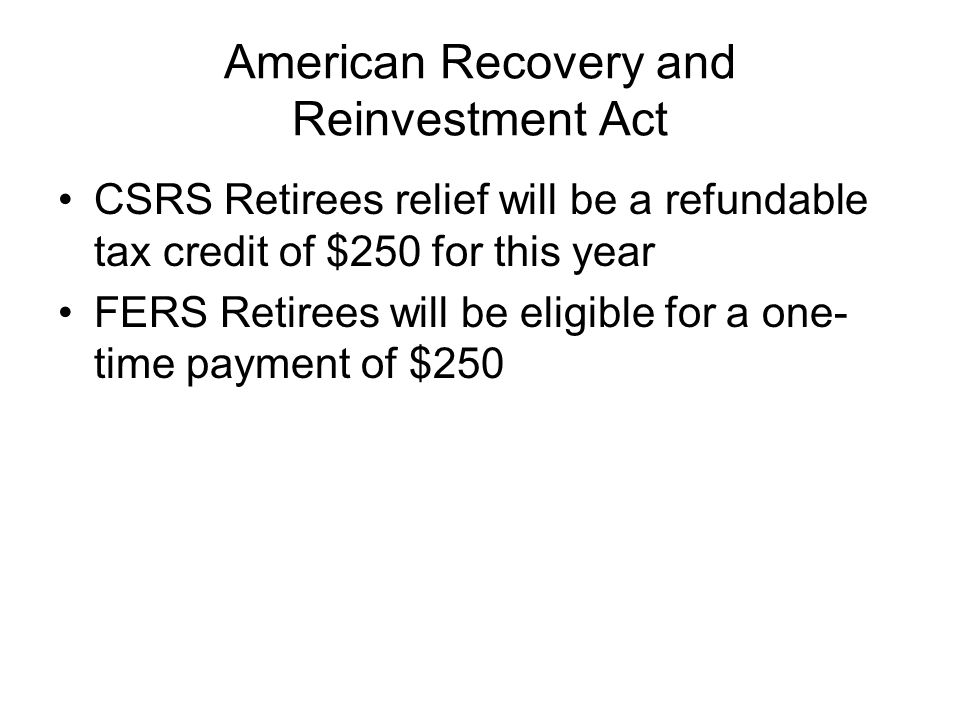 American Recovery and Reinvestment Act CSRS Retirees relief will be a refundable tax credit of $250 for this year FERS Retirees will be eligible for a one- time payment of $250