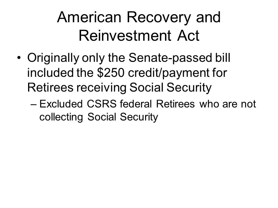 American Recovery and Reinvestment Act Originally only the Senate-passed bill included the $250 credit/payment for Retirees receiving Social Security –Excluded CSRS federal Retirees who are not collecting Social Security