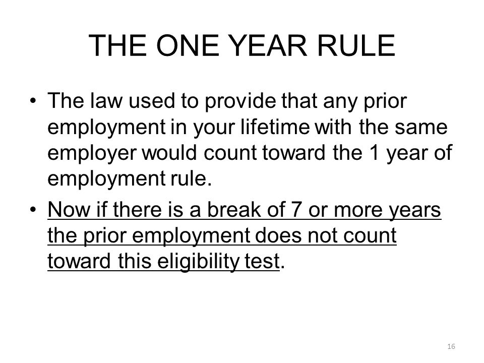 The law used to provide that any prior employment in your lifetime with the same employer would count toward the 1 year of employment rule.