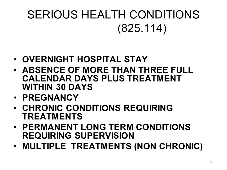 OVERNIGHT HOSPITAL STAY ABSENCE OF MORE THAN THREE FULL CALENDAR DAYS PLUS TREATMENT WITHIN 30 DAYS PREGNANCY CHRONIC CONDITIONS REQUIRING TREATMENTS PERMANENT LONG TERM CONDITIONS REQUIRING SUPERVISION MULTIPLE TREATMENTS (NON CHRONIC) SERIOUS HEALTH CONDITIONS ( ) 17