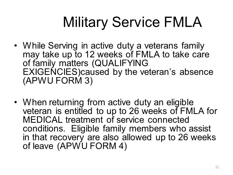 While Serving in active duty a veterans family may take up to 12 weeks of FMLA to take care of family matters (QUALIFYING EXIGENCIES)caused by the veterans absence (APWU FORM 3) When returning from active duty an eligible veteran is entitled to up to 26 weeks of FMLA for MEDICAL treatment of service connected conditions.