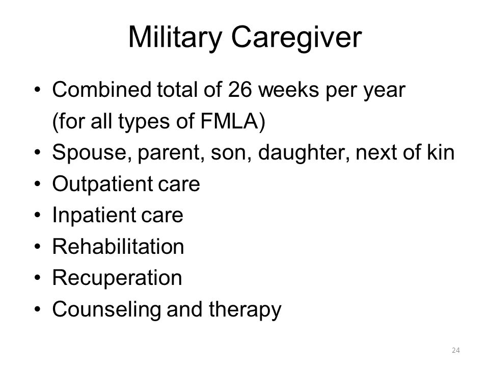 Combined total of 26 weeks per year (for all types of FMLA) Spouse, parent, son, daughter, next of kin Outpatient care Inpatient care Rehabilitation Recuperation Counseling and therapy Military Caregiver 24