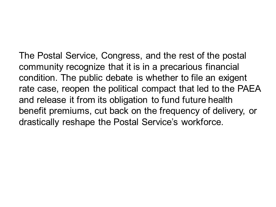 The Postal Service, Congress, and the rest of the postal community recognize that it is in a precarious financial condition.