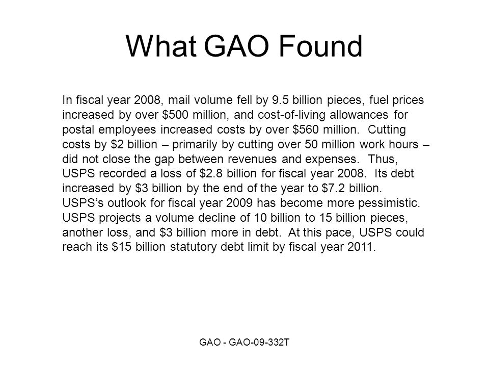 GAO - GAO T What GAO Found In fiscal year 2008, mail volume fell by 9.5 billion pieces, fuel prices increased by over $500 million, and cost-of-living allowances for postal employees increased costs by over $560 million.