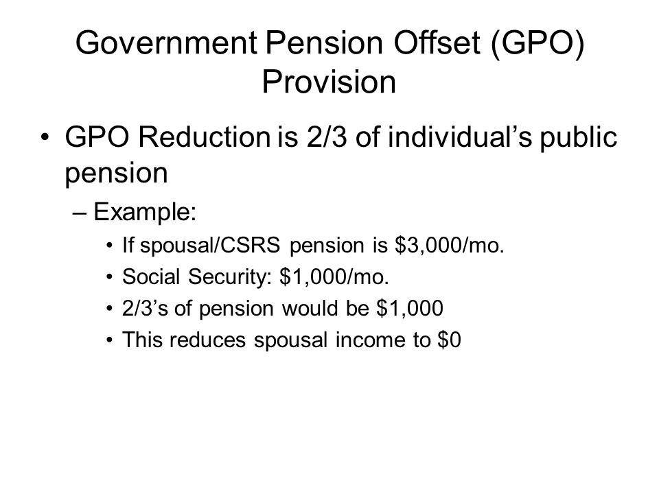 Government Pension Offset (GPO) Provision GPO Reduction is 2/3 of individuals public pension –Example: If spousal/CSRS pension is $3,000/mo.