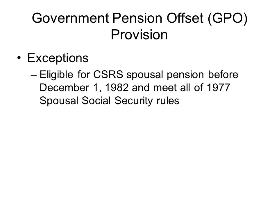Government Pension Offset (GPO) Provision Exceptions –Eligible for CSRS spousal pension before December 1, 1982 and meet all of 1977 Spousal Social Security rules