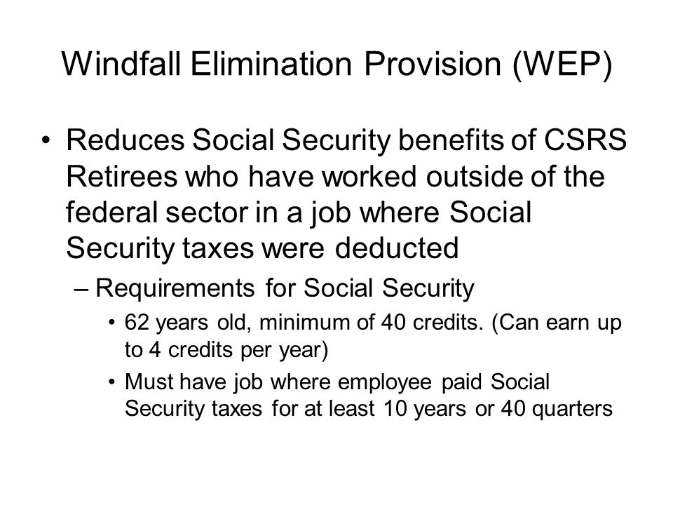 Windfall Elimination Provision (WEP) Reduces Social Security benefits of CSRS Retirees who have worked outside of the federal sector in a job where Social Security taxes were deducted –Requirements for Social Security 62 years old, minimum of 40 credits.