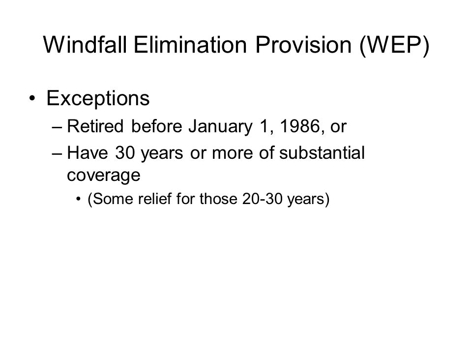 Windfall Elimination Provision (WEP) Exceptions –Retired before January 1, 1986, or –Have 30 years or more of substantial coverage (Some relief for those years)