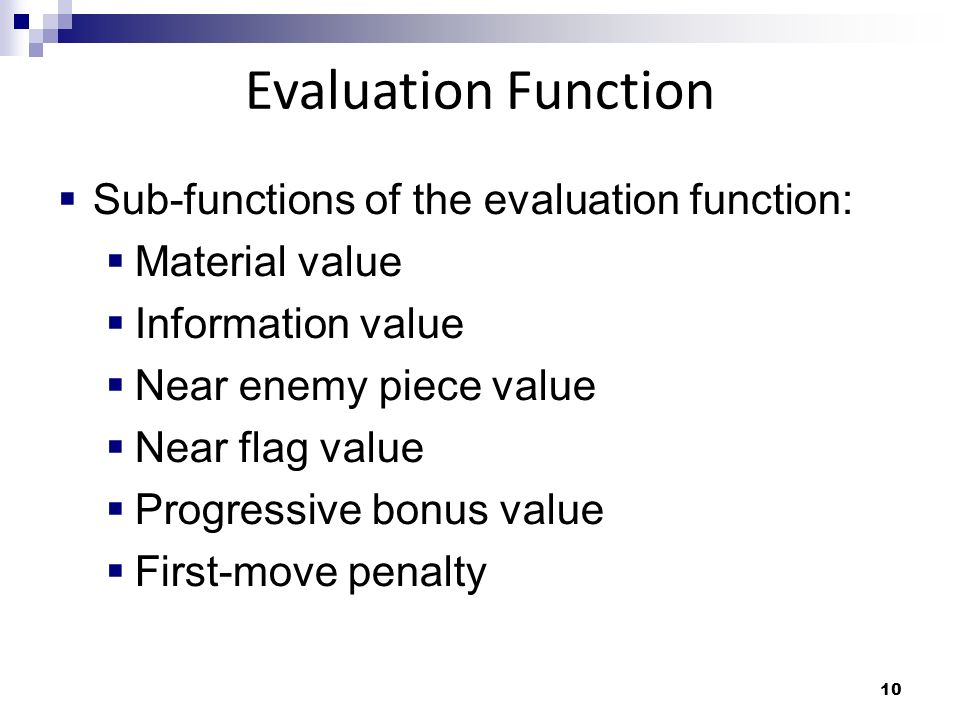 10 Sub-functions of the evaluation function: Material value Information value Near enemy piece value Near flag value Progressive bonus value First-move penalty Evaluation Function