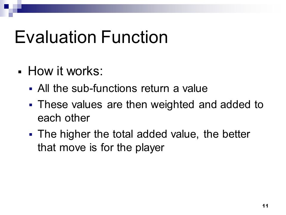 11 Evaluation Function How it works: All the sub-functions return a value These values are then weighted and added to each other The higher the total added value, the better that move is for the player