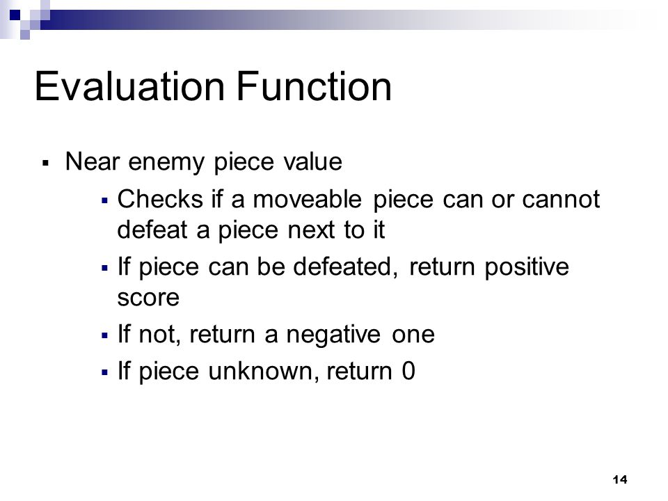 14 Evaluation Function Near enemy piece value Checks if a moveable piece can or cannot defeat a piece next to it If piece can be defeated, return positive score If not, return a negative one If piece unknown, return 0