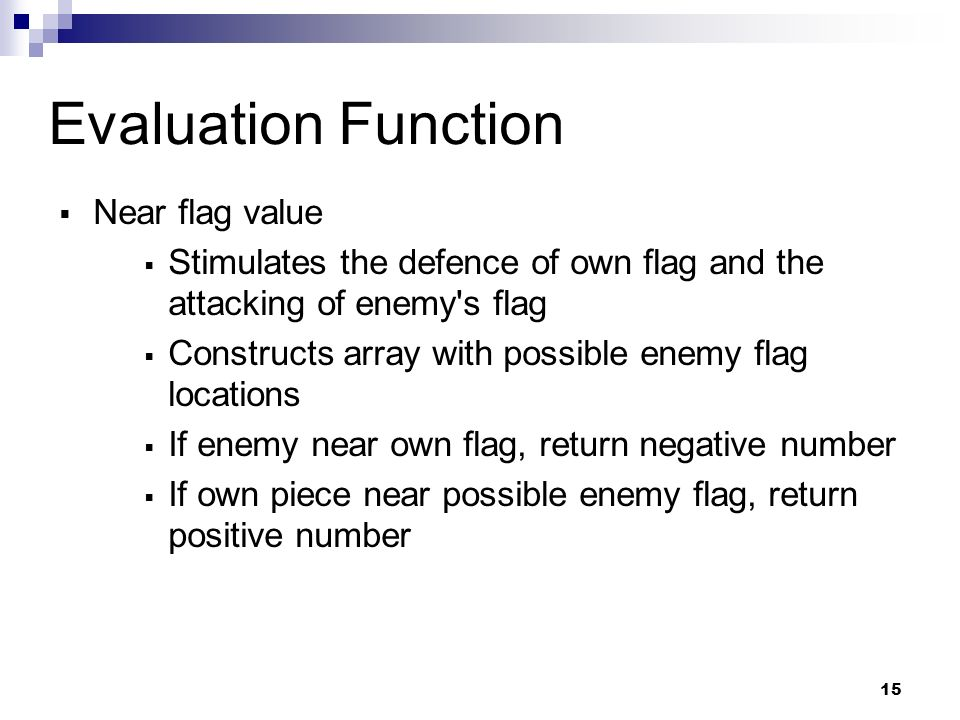 15 Evaluation Function Near flag value Stimulates the defence of own flag and the attacking of enemy s flag Constructs array with possible enemy flag locations If enemy near own flag, return negative number If own piece near possible enemy flag, return positive number