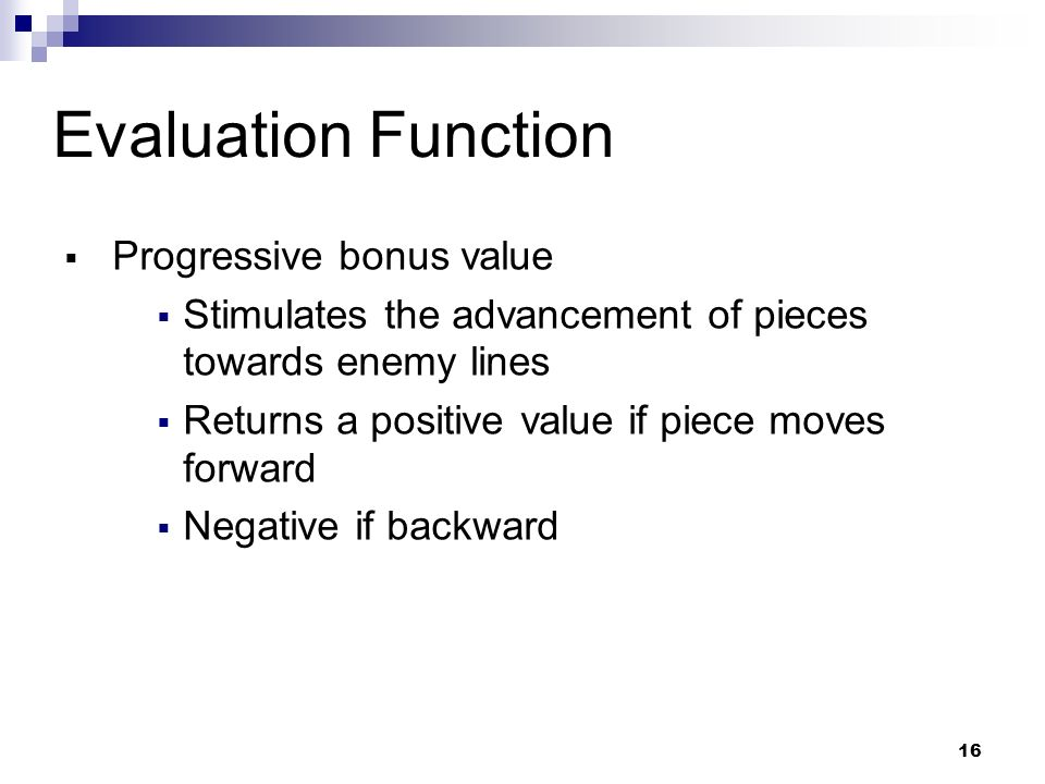 16 Evaluation Function Progressive bonus value Stimulates the advancement of pieces towards enemy lines Returns a positive value if piece moves forward Negative if backward