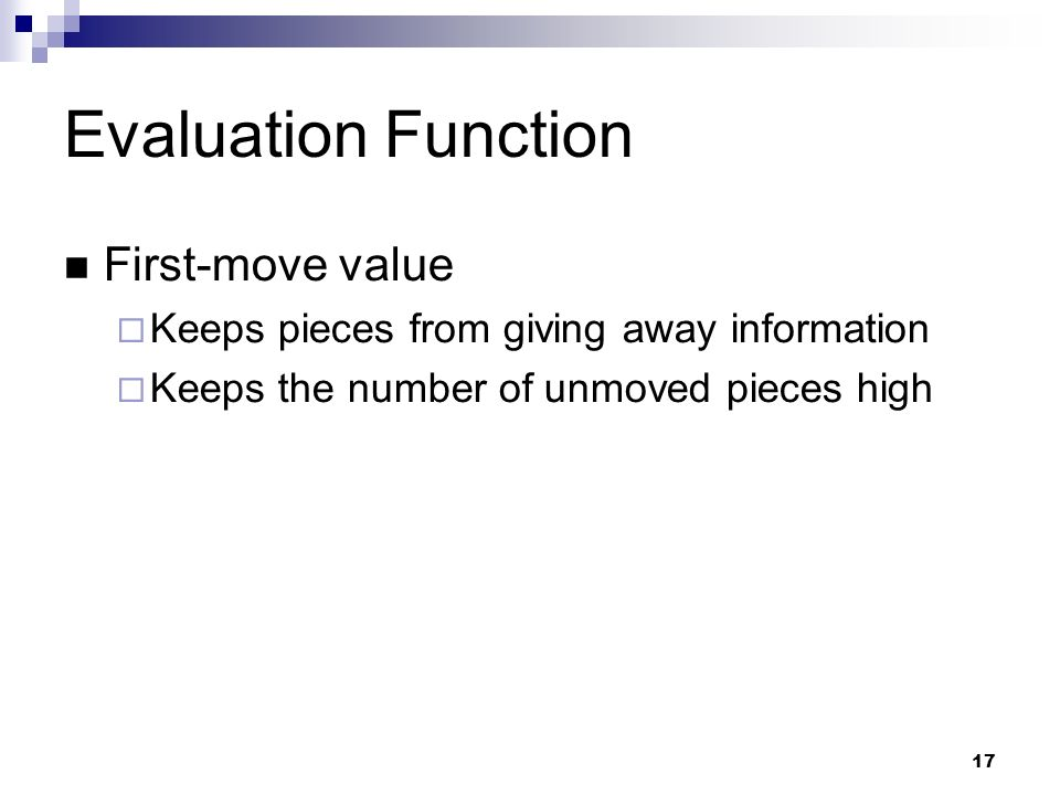 17 Evaluation Function First-move value Keeps pieces from giving away information Keeps the number of unmoved pieces high