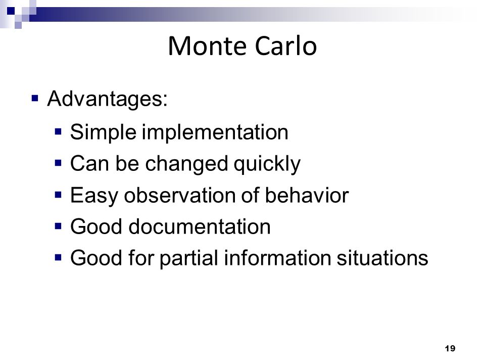 19 Monte Carlo Advantages: Simple implementation Can be changed quickly Easy observation of behavior Good documentation Good for partial information situations